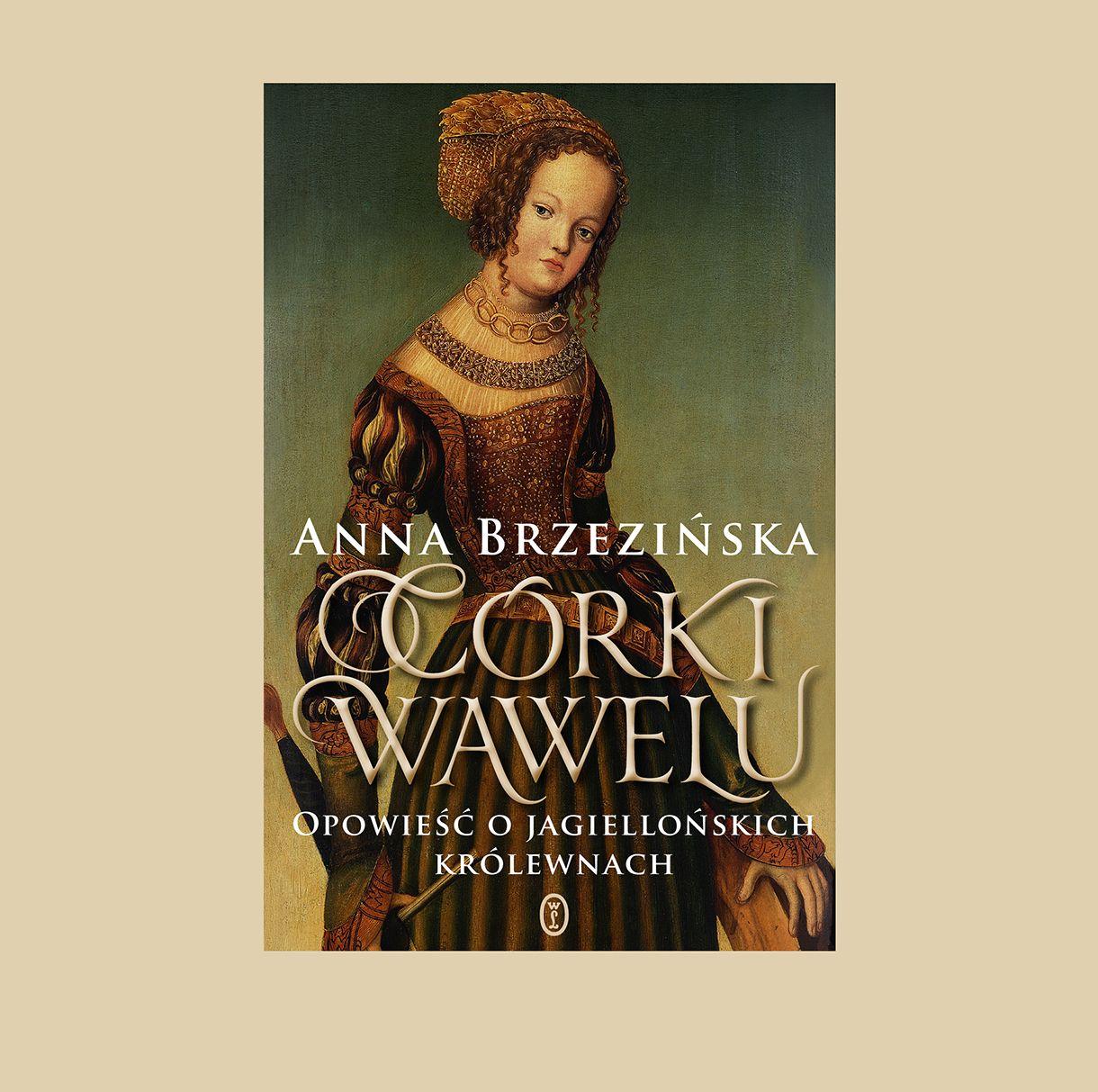 """Anna Brzezińska """"Córki Wawelu. Opowieść o jagiellońskich królewnach"""""""