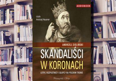 """A. Pietrzyk o książkach: Andrzej Zieliński """"Skandaliści w koronach"""""""