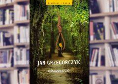 """A. Pietrzyk o książkach: Jan Grzegorczyk """"Chaszcze"""""""
