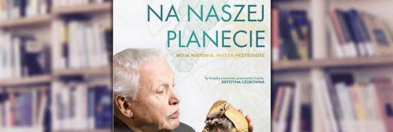 """Warto przeczytać: """"Życie na naszej planecie. Moja historia, wasza przyszłość"""""""