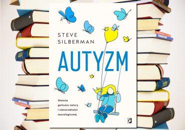 """Steve Silberman  """"Autyzm. Historia geniuszu natury i różnorodności neurologicznej"""""""